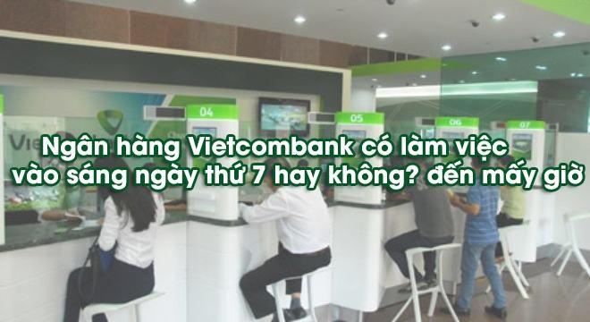 THỜI GIAN làm việc của ngân hàng Vietcombank? Chi nhánh làm thứ 7?