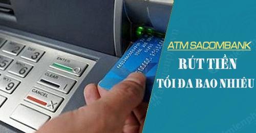 Định mức RÚT TIỀN tối đa từ thẻ ATM của ngân hàng Sacombank