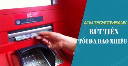 Rút tiền tối đa của thẻ ATM là bao nhiêu